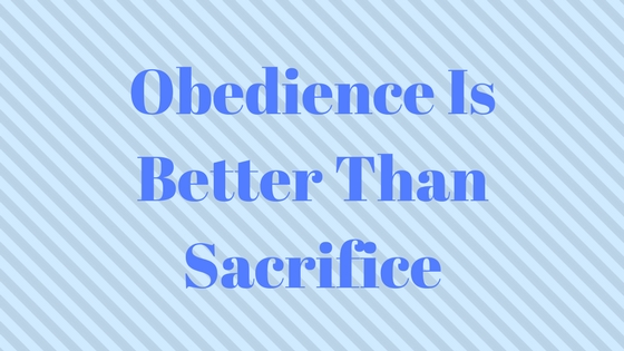 essay on obedience is better than sacrifice To obey is better than sacrifice, and to heed is better than the fat of rams  genuine love for god works out in strict obedience to god apart from obedience to the father there is no love for god and there is no kingdom of god  i am going to add another essay, because the centrality of obedience to all that god has conceived has struck.